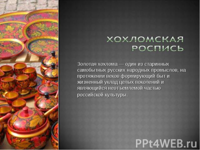 Золотая хохлома — один из старинных самобытных русских народных промыслов, на протяжении веков формирующий быт и жизненный уклад целых поколений и являющийся неотъемлемой частью российской культуры.