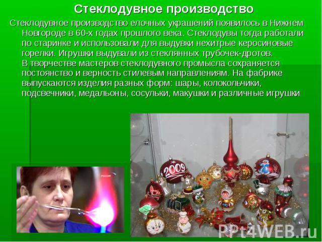 Стеклодувное производство Стеклодувное производство елочных украшений появилось в Нижнем Новгороде в 60-х годах прошлого века. Стеклодувы тогда работали по старинке и использовали для выдувки нехитрые керосиновые горелки. Игрушки выдували из стеклян…