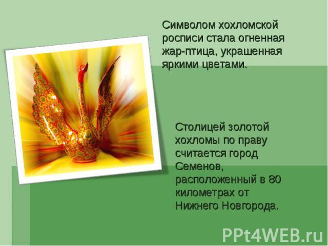 Символом хохломской росписи стала огненная жар-птица, украшенная яркими цветами. Столицей золотой хохломы по праву считается город Семенов, расположенный в 80 километрах от Нижнего Новгорода.