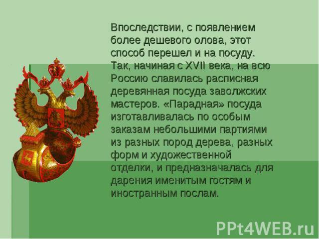 Впоследствии, с появлением более дешевого олова, этот способ перешел и на посуду. Так, начиная с XVII века, на всю Россию славилась расписная деревянная посуда заволжских мастеров. «Парадная» посуда изготавливалась по особым заказам небольшими парти…
