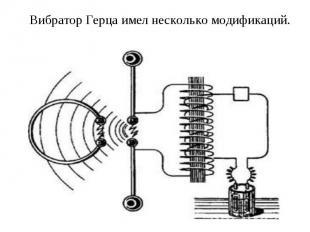 Вибратор Герца имел несколько модификаций.