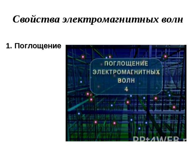 Свойства электромагнитных вол н 1. Поглощение