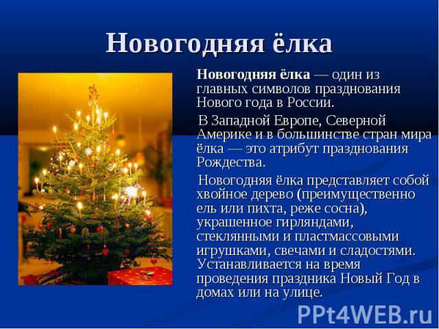 Новогодняя ёлка Новогодняя ёлка— один из главных символов празднования Нового года в России. В Западной Европе, Северной Америке и в большинстве стран мира ёлка— это атрибут празднования Рождества. Новогодняя ёлка представляет собой хвойное дерево…