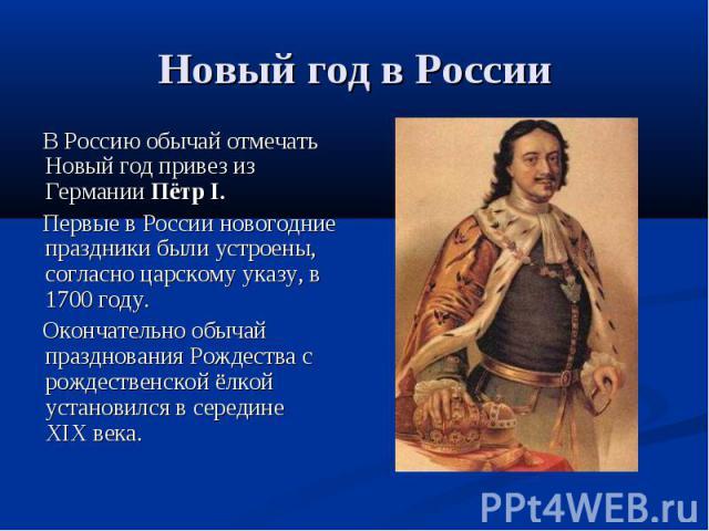 Новый год в России В Россию обычай отмечать Новый год привез из Германии Пётр I. Первые в России новогодние праздники были устроены, согласно царскому указу, в 1700году. Окончательно обычай празднования Рождества с рождественской ёлкой установился …
