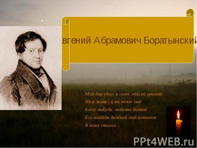 Евгений Абрамович Боратынский Мой дар убог, и голос мой не громок, Но я живу , и на земле моё Кому-нибудь любезно бытие Его найдёт далёкий мой потомок В моих стихах…