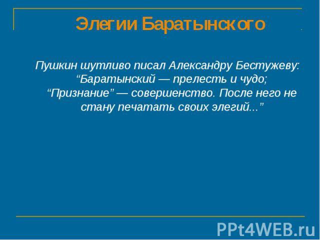 """Элегии Баратынского Пушкин шутливо писал Александру Бестужеву: """"Баратынский — прелесть и чудо; """"Признание"""" — совершенство. После него не стану печатать своих элегий..."""""""