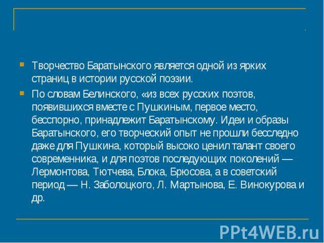 Творчество Баратынского является одной из ярких страниц в истории русской поэзии. По словам Белинского, «из всех русских поэтов, появившихся вместе с Пушкиным, первое место, бесспорно, принадлежит Баратынскому. Идеи и образы Баратынского, его творче…