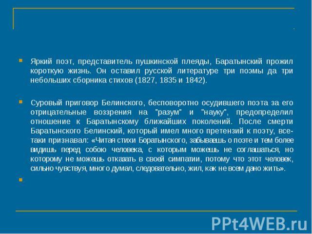 Яркий поэт, представитель пушкинской плеяды, Баратынский прожил короткую жизнь. Он оставил русской литературе три поэмы да три небольших сборника стихов (1827, 1835 и 1842). Суровый приговор Белинского, бесповоротно осудившего поэта за его отрицател…