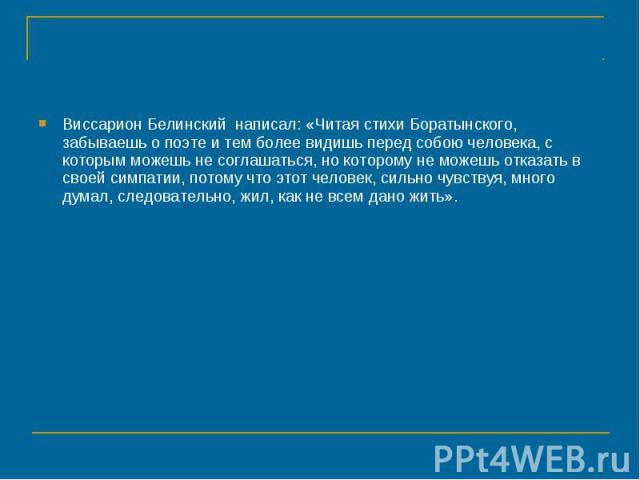 Виссарион Белинский написал: «Читая стихи Боратынского, забываешь о поэте и тем более видишь перед собою человека, с которым можешь не соглашаться, но которому не можешь отказать в своей симпатии, потому что этот человек, сильно чувствуя, много дума…