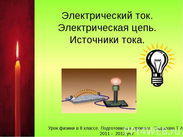 Электрический ток. Электрическая цепь. Источники тока Урок физики в 8 классе. Подготовила и провела Сидорова Т.А. 2011 - 2012 уч.г