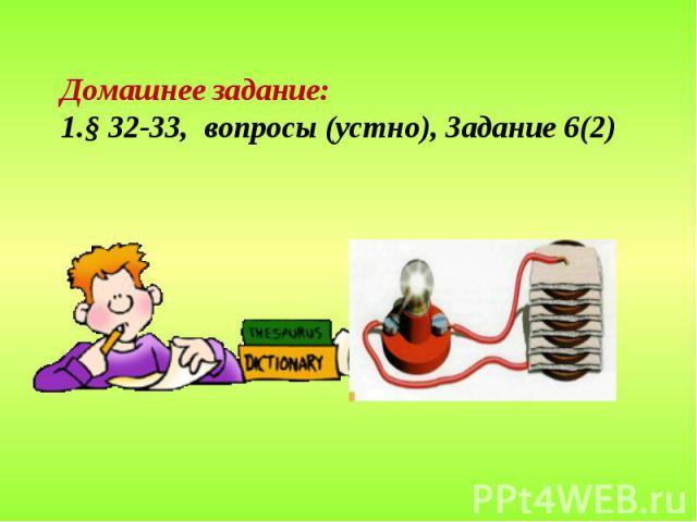 Домашнее задание: § 32-33, вопросы (устно), Задание 6(2)