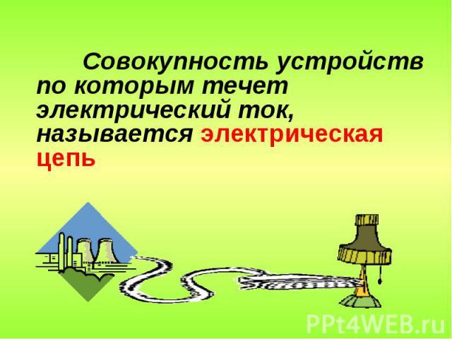 Совокупность устройств по которым течет электрический ток, называется электрическая цепь электрической цепью.