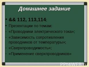 Домашнее задание && 112, 113,114; Презентации по темам: «Проводники электрическо