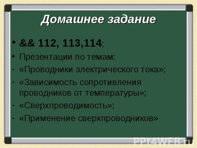 Домашнее задание && 112, 113,114; Презентации по темам: «Проводники электрического тока»; «Зависимость сопротивления проводников от температуры»; «Сверхпроводимость»; «Применение сверхпроводников»