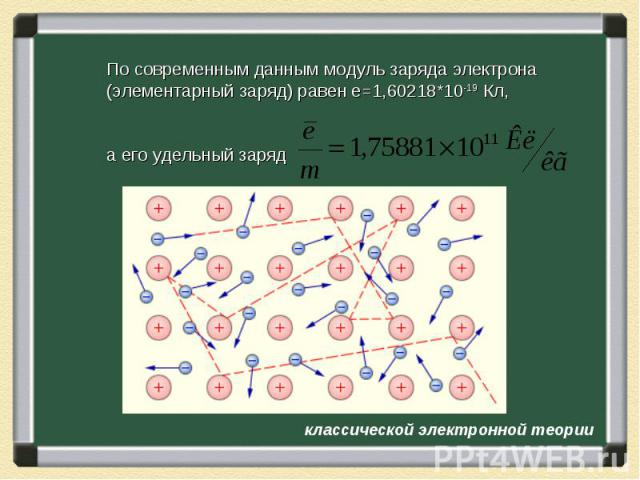 По современным данным модуль заряда электрона (элементарный заряд) равен e=1,60218*10-19 Кл, а его удельный заряд