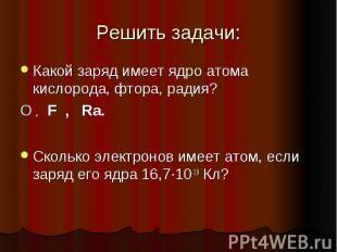 Решить задачи: Какой заряд имеет ядро атома кислорода, фтора, радия? О , F , Ra.