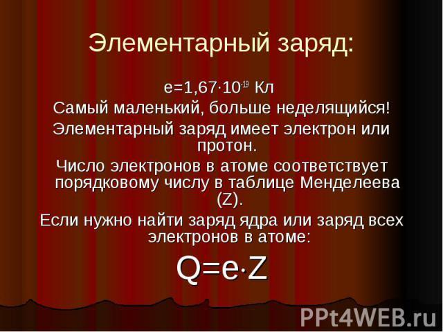 Элементарный заряд: e=1,67·10-19 Кл Самый маленький, больше неделящийся! Элементарный заряд имеет электрон или протон. Число электронов в атоме соответствует порядковому числу в таблице Менделеева (Z). Если нужно найти заряд ядра или заряд всех элек…