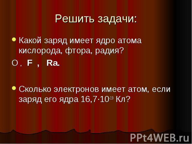 Решить задачи: Какой заряд имеет ядро атома кислорода, фтора, радия? О , F , Ra. Сколько электронов имеет атом, если заряд его ядра 16,7·10-19 Кл?
