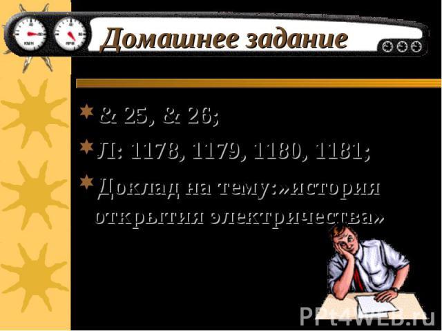 Домашнее задание & 25, & 26; Л: 1178, 1179, 1180, 1181; Доклад на тему:»история открытия электричества»