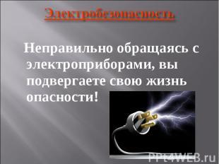 Электробезопасность Неправильно обращаясь с электроприборами, вы подвергаете сво