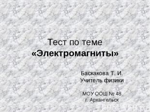 Тест по теме «Электромагниты» Баскакова Т. И. Учитель физики МОУ ООШ № 48 г. Арх