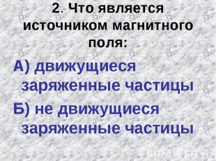 2. Что является источником магнитного поля:А) движущиеся заряженные частицы Б) н