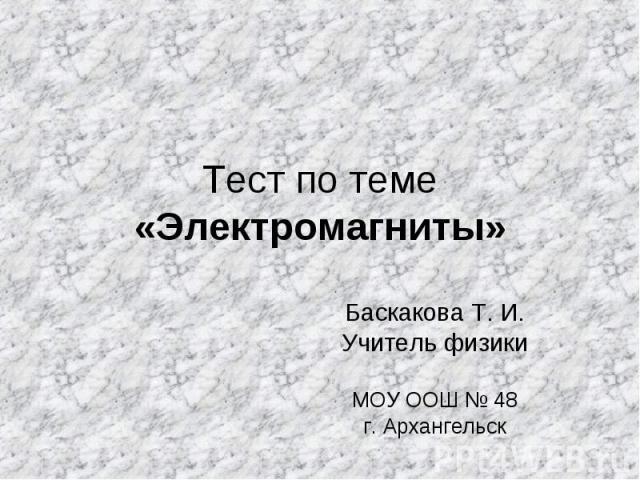 Тест по теме «Электромагниты» Баскакова Т. И. Учитель физики МОУ ООШ № 48 г. Архангельск