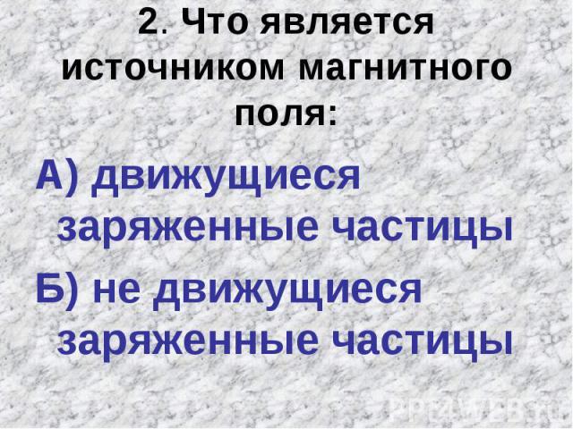 2. Что является источником магнитного поля:А) движущиеся заряженные частицы Б) не движущиеся заряженные частицы