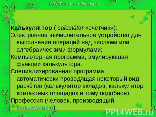Калькуля тор (calculātor «счётчик»): Электронное вычислительное устройство для выполнения операций над числами или алгебраическими формулами; Компьютерная программа, эмулирующая функции калькулятора. Специализированная программа, автоматически пров…