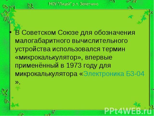 В Советском Союзе для обозначения малогабаритного вычислительного устройства использовался термин «микрокалькулятор», впервые применённый в 1973 году для микрокалькулятора «Электроника Б3-04».