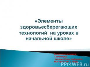 «Элементы здоровьесберегающих технологий на уроках в начальной школе» Выполнила