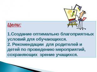 Цели:  1.Создание оптимально благоприятных условий для обучающихся. 2. Рекомен