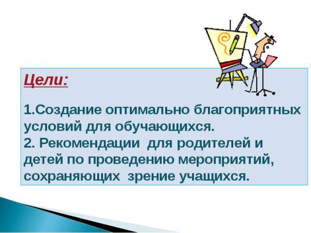 Цели:  1.Создание оптимально благоприятных условий для обучающихся. 2. Рекомендации для родителей и детей по проведению мероприятий, сохраняющих зрение учащихся.