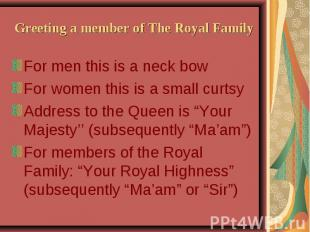 Greeting a member of The Royal Family For men this is a neck bow For women this