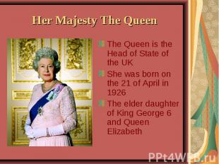 Her Majesty The Queen The Queen is the Head of State of the UK She was born on t