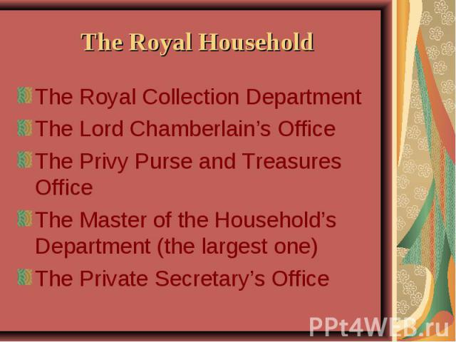 The Royal Household The Royal Collection Department The Lord Chamberlain's Office The Privy Purse and Treasures Office The Master of the Household's Department (the largest one) The Private Secretary's Office