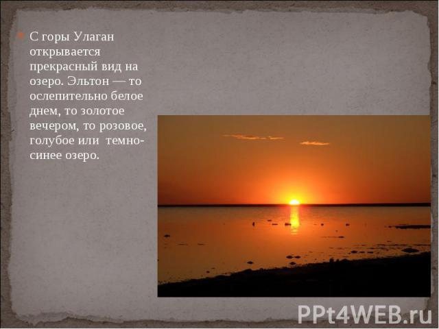 С горы Улаган открывается прекрасный вид на озеро. Эльтон — то ослепительно белое днем, то золотое вечером, то розовое, голубое или темно-синее озеро.