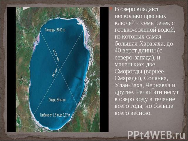 В озеро впадают несколько пресных ключей и семь речек с горько-соленой водой, из которых самая большая Харазаха, до 40 верст длины (с северо-запада), и маленькие: две Сморогды (вернее Смарады), Солянка, Улан-Заха, Чернавка и другие. Речки эти несут …