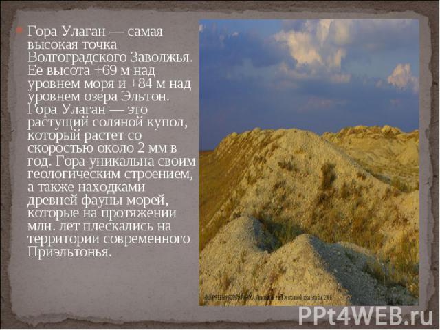 Гора Улаган — самая высокая точка Волгоградского Заволжья. Ее высота +69 м над уровнем моря и +84 м над уровнем озера Эльтон. Гора Улаган — это растущий соляной купол, который растет со скоростью около 2 мм в год. Гора уникальна своим геологическим …