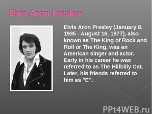Elvis Aron Presley Elvis Aron Presley (January 8, 1935 - August 16, 1977), also