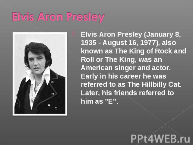Elvis Aron Presley Elvis Aron Presley (January 8, 1935 - August 16, 1977), also known as The King of Rock and Roll or The King, was an American singer and actor. Early in his career he was referred to as The Hillbilly Cat. Later, his friends referre…