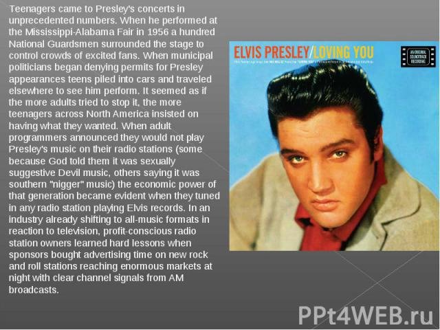 Teenagers came to Presley's concerts in unprecedented numbers. When he performed at the Mississippi-Alabama Fair in 1956 a hundred National Guardsmen surrounded the stage to control crowds of excited fans. When municipal politicians began denying pe…
