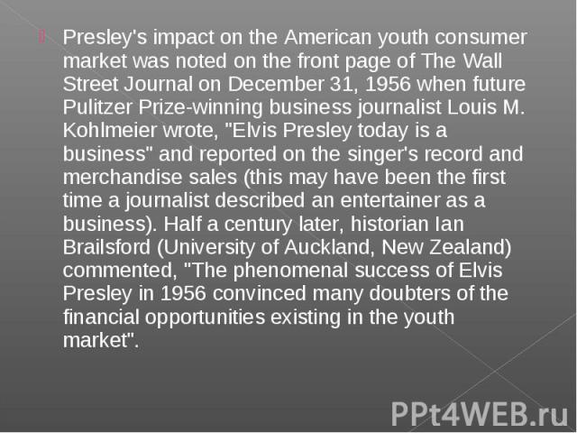 Presley's impact on the American youth consumer market was noted on the front page of The Wall Street Journal on December 31, 1956 when future Pulitzer Prize-winning business journalist Louis M. Kohlmeier wrote,