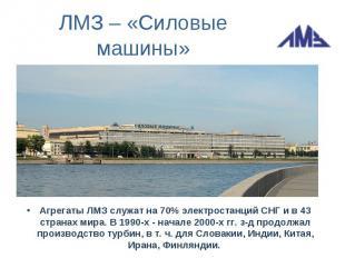ЛМЗ – «Силовые машины»Агрегаты ЛМЗ служат на 70% электростанций СНГ и в 43 стран