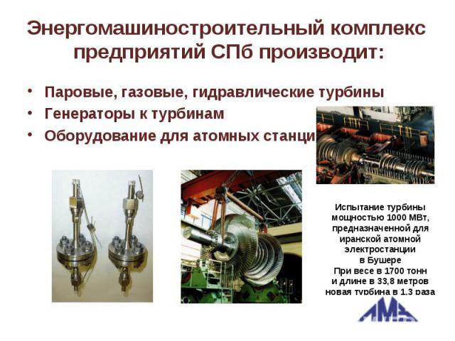 Энергомашиностроительный комплекс предприятий СПб производит: Паровые, газовые, гидравлические турбины Генераторы к турбинам Оборудование для атомных станций Испытание турбины мощностью 1000МВт, предназначенной для иранской атомной электростанции в…