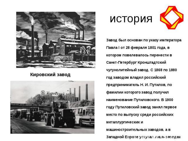 историяЗавод был основан по указу императора Павла I от 28 февраля 1801 года, в котором повелевалось перенести в Санкт-Петербург Кронштадтский чугунолитейный завод. C 1868 по 1880 год заводом владел российский предприниматель Н. И. Путилов, по фамил…