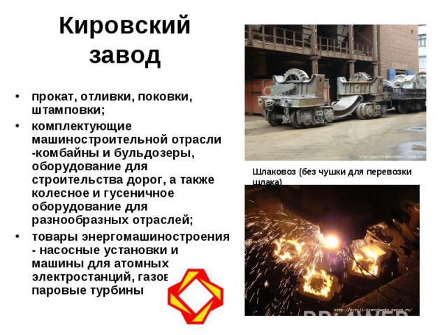 Кировский завод прокат, отливки, поковки, штамповки; комплектующие машиностроительной отрасли -комбайны и бульдозеры, оборудование для строительства дорог, а также колесное и гусеничное оборудование для разнообразных отраслей; товары энергомашиностр…