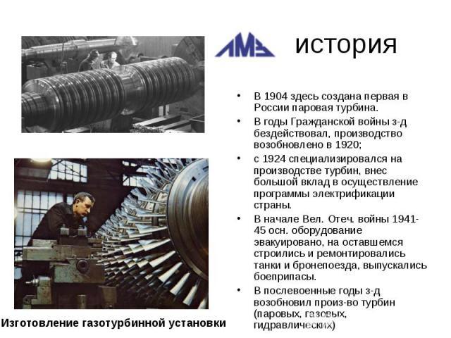 историяВ 1904 здесь создана первая в России паровая турбина. В годы Гражданской войны з-д бездействовал, производство возобновлено в 1920; с 1924 специализировался на производстве турбин, внес большой вклад в осуществление программы электрификации с…