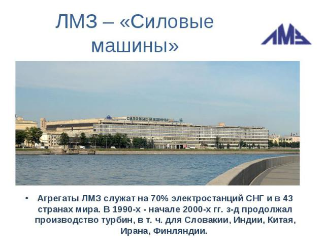 ЛМЗ – «Силовые машины»Агрегаты ЛМЗ служат на 70% электростанций СНГ и в 43 странах мира. В 1990-х - начале 2000-х гг. з-д продолжал производство турбин, в т. ч. для Словакии, Индии, Китая, Ирана, Финляндии.