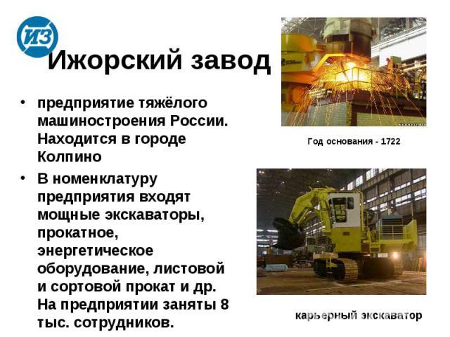 Ижорский заводпредприятие тяжёлого машиностроения России. Находится в городе Колпино В номенклатуру предприятия входят мощные экскаваторы, прокатное, энергетическое оборудование, листовой и сортовой прокат и др. На предприятии заняты 8 тыс. сотрудников.